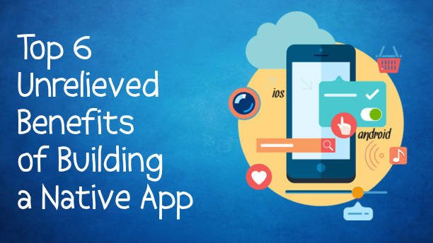 Top 6 Unrelieved Benefits of Building a Native App
