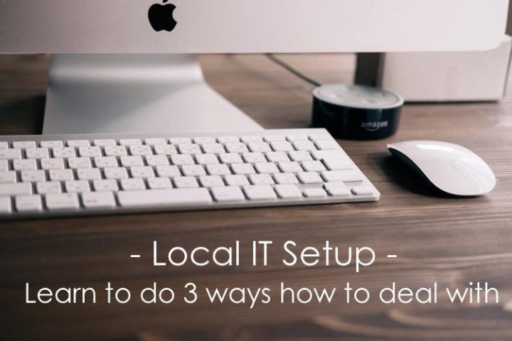 Local IT setup – Learn to do 3 ways how to deal with
